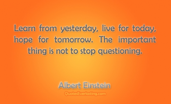 credit: http://www.aboutalberteinstein.com/learn-from-yesterday-live-for-today-hope-for-tomorrow-albert-einstein/