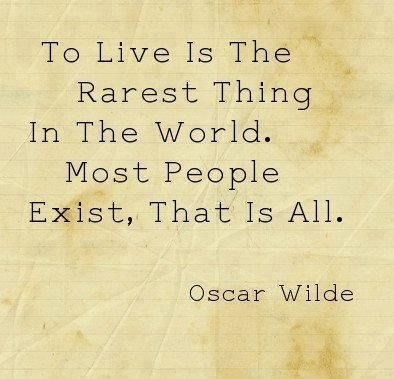 credit: http://vuible.com/pin/to-live-is-the-rarest-thing-in-the-world-most-people-exist-that-is-all-oscar-wilde-2/