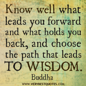 credit: www.verybestquotes.com/know-well-what-leads-you-forward-buddha-quotes-about-wisdom/buddha-quotes-know-well-what-leads-you-forward-and-what-holds-you-back-and-choose-the-path-that-leads-to-wisdom/