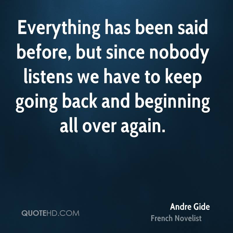 credit: http://www.quotehd.com/quotes/andre-gide-novelist-quote-everything-has-been-said-before-but-since-nobody-listens