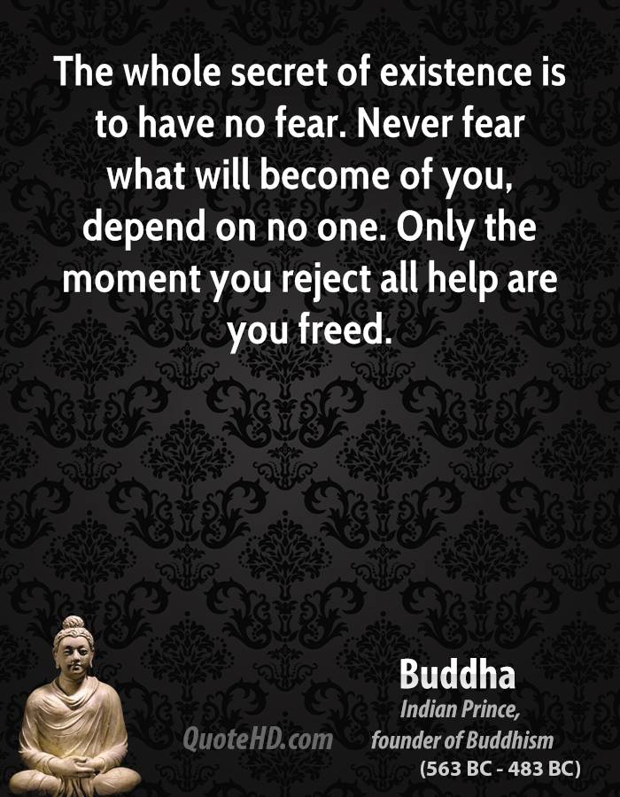credit: http://www.quotehd.com/quotes/buddha-buddha-the-whole-secret-of-existence-is-to-have-no-fear-never-fear-what