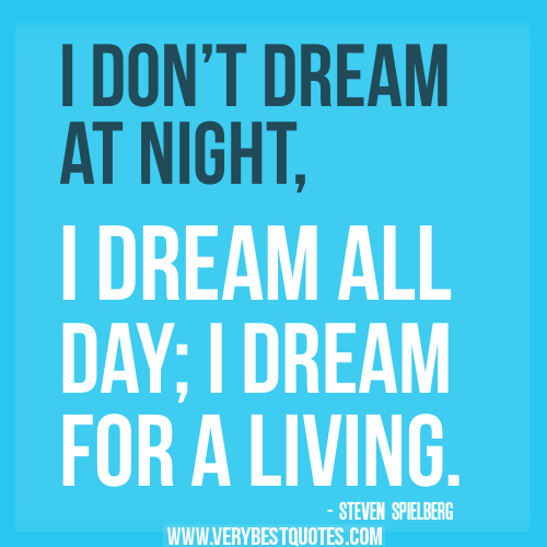 credit: http://www.verybestquotes.com/i-dont-dream-at-night-i-dream-all-day-steven-spielberg-positive-quotes/
