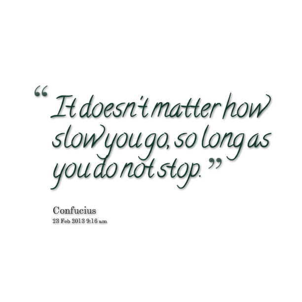 credit: http://inspirably.com/quotes/by-au-jen/it-doesnt-matter-how-slow-you-go-so-long-as-you-do-not-stop/add-to-twitter
