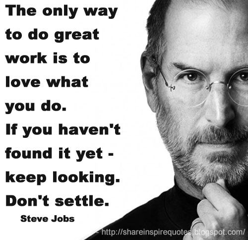 credit: http://quotesfans.com/wp-content/uploads/2015/06/Steve-Jobs-Quotes-The-Only-Way-To-Do-Great-Work-7.jpg