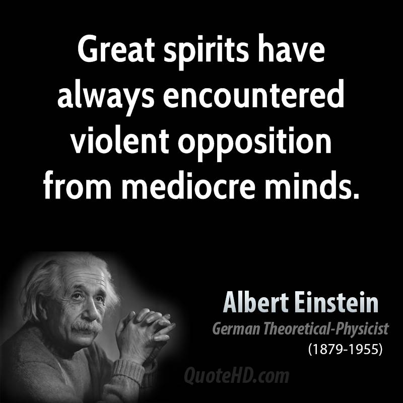 credit: http://www.quotehd.com/quotes/albert-einstein-physicist-quote-great-spirits-have-always-encountered-violent